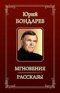 Юрий Васильевич Бондарев - Мгновения. Рассказы (сборник)