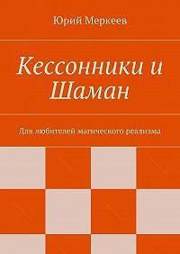 Юрий Меркеев - Кессонники и Шаман. Для любителей магического реализма