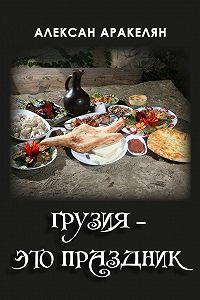 Алексан Аракелян -Грузия – это праздник