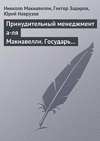 Гектор Задиров -Принудительный менеджмент а-ля Макиавелли. Государь (сборник)