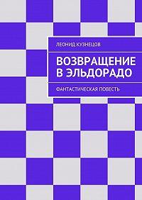Леонид Кузнецов -Возвращение вЭльдорадо. Фантастическая повесть