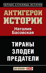 Наталия Басовская -Антигерои истории. Злодеи. Тираны. Предатели