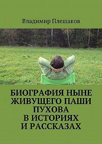 Владимир Плешаков -Биография ныне живущего Паши Пухова висториях ирассказах