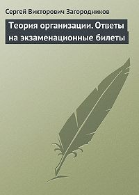 Сергей Викторович Загородников -Теория организации. Ответы на экзаменационные билеты