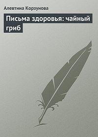 Алевтина Корзунова - Письма здоровья: чайный гриб