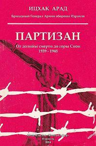 Арад Ицхак - Партизан. От долины смерти до горы Сион. 1939–1948