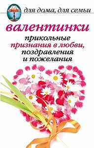 Анна Павловна Бышкина -Валентинки: Прикольные признания в любви, поздравления и пожелания