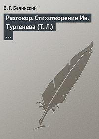 В. Г. Белинский -Разговор. Стихотворение Ив. Тургенева (Т. Л.)…