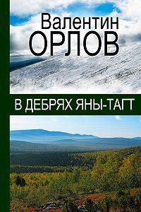 Валентин Орлов - В дебрях Яны-Тагт