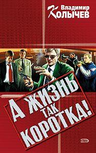 Владимир Колычев -А жизнь так коротка!