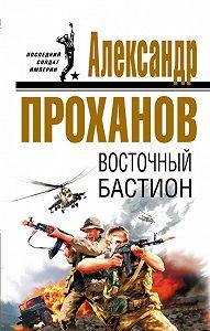 Александр Проханов - Восточный бастион
