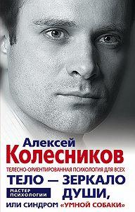 Алексей Викторович Колесников -Тело – зеркало души, или Синдром «умной собаки»