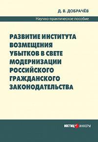 Д. В. Добрачев - Развитие института возмещения убытков в свете модернизации российского гражданского законодательства: научно-практическое пособие