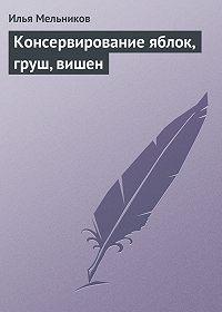 Илья Мельников -Консервирование яблок, груш, вишен