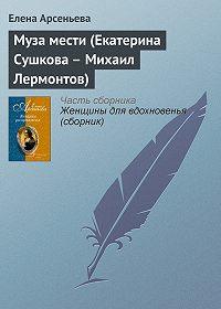 Елена Арсеньева - Муза мести (Екатерина Сушкова – Михаил Лермонтов)