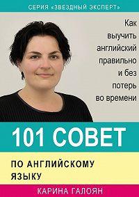 Карина Галоян - 101 совет по английскому языку. Как выучить английский правильно и без потерь во времени
