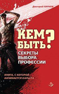 Дмитрий Парнов -Кем быть? Секреты выбора профессии. Книга, с которой начинается карьера