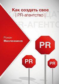 Роман Масленников -Как создать свое PR-агентство, или Абсолютная власть по-русски?