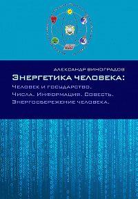 Александр Виноградов -Энергетика человека: Человек и государство. Числа. Информация. Совесть. Энергосбережение человека