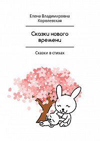Елена Королевская -Сказки нового времени. Сказки встихах