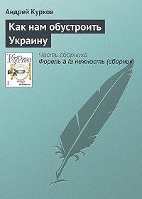 Андрей Курков - Как нам обустроить Украину