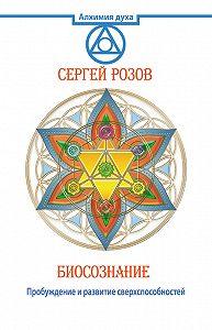 Сергей Розов -Биосознание. Пробуждение и развитие сверхспособностей