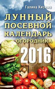 Галина Кизима -Лунный посевной календарь огородника на 2016 год