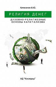 Валентин Катасонов -Религия Денег. Духовно-религиозные основы капитализма