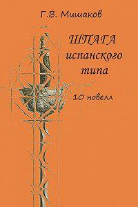 Г. Мишаков - Шпага испанского типа (сборник)