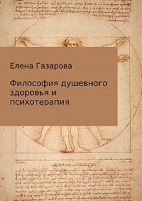 Елена Газарова -Философия душевного здоровья и психотерапия