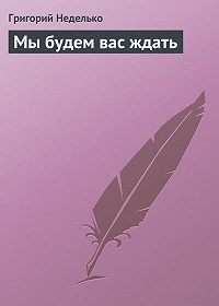 Григорий Неделько -Мы будем вас ждать