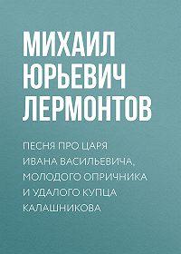 Михаил Лермонтов -Песня про царя Ивана Васильевича, молодого опричника и удалого купца Калашникова