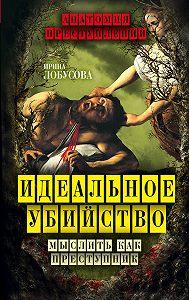 Ирина Лобусова - Идеальное убийство. Мыслить как преступник