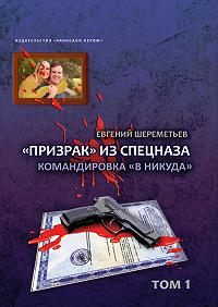 Евгений Шереметьев - «Призрак» из спецназа. Командировка «в никуда»