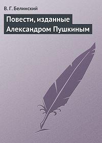 В. Г. Белинский - Повести, изданные Александром Пушкиным