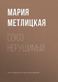 Мария Метлицкая -Союз нерушимый