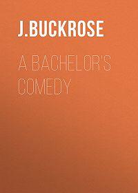 J. Buckrose -A Bachelor's Comedy