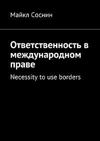 Майкл Соснин -Ответственность в международном праве. Necessity to use borders