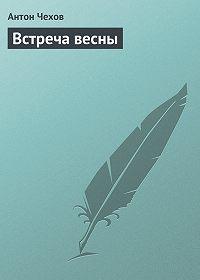Антон Чехов -Встреча весны