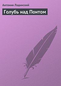 Антонин Ладинский -Голубь над Понтом