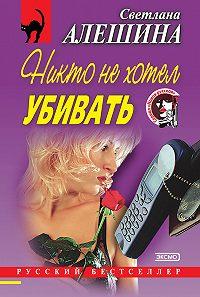 Светлана Алешина - Никто не хотел убивать (сборник)