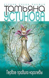 Татьяна Устинова -Первое правило королевы