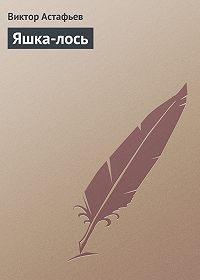 Виктор Астафьев - Яшка-лось