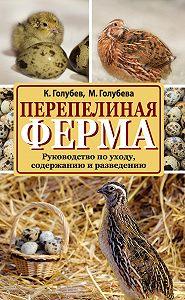 Константин Голубев -Перепелиная ферма. Руководство по уходу, содержанию и разведению