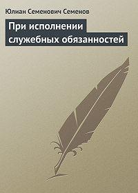 Юлиан Семёнов -При исполнении служебных обязанностей