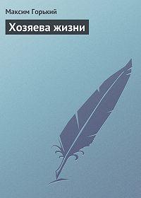 Максим Горький -Хозяева жизни
