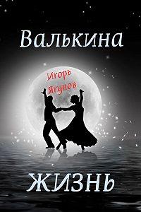 Игорь Ягупов -Валькина жизнь