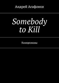 Андрей Агафонов -Somebody to kill. Кинороманы