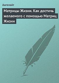 Ангелайт -Матрицы Жизни. Как достичь желаемого с помощью Матриц Жизни