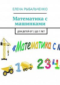 Елена Рыбальченко -Математика с машинками. Для детей от2до7лет